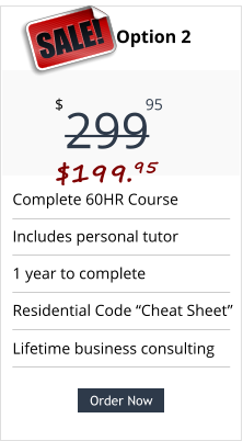 "Complete 60HR Course Includes personal tutor 1 year to complete Residential Code ""Cheat Sheet"" Pricing Option 2 299 $ 95 SALE! $199.95 Order Now Order Now Lifetime business consulting"