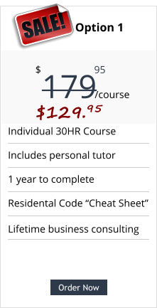 "Order Now Individual 30HR Course Includes personal tutor 1 year to complete Residental Code ""Cheat Sheet"" Pricing Option 1 179 $ /course 95 SALE! $129.95  Order Now Lifetime business consulting"