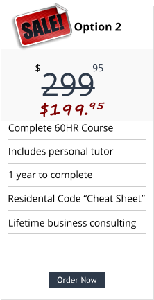 "Order Now Complete 60HR Course Includes personal tutor 1 year to complete Lifetime business consulting Pricing Option 2 299 $ 95 $199.95  SALE! Order Now Residental Code ""Cheat Sheet"""